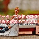 ゲッターズ飯田さんの言われる究極の結婚のコツは勢いだった!