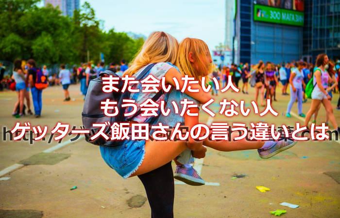 ゲッターズ飯田さんが言われるまた会いたい人ともう会わなくてもいい人の違いって何?