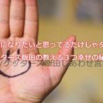 幸せになりたいと思ってるだけじゃダメ!ゲッターズ飯田の教える3つ幸せの秘訣