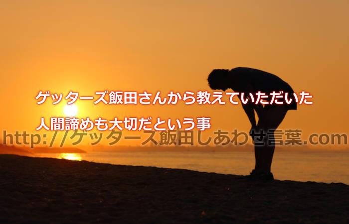 ゲッターズ飯田さんから教えていただいた人間諦めも大切だという事