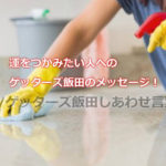 運をつかみたい人へのゲッターズ飯田のメッセージ!掃除と整理整頓はしてますか?